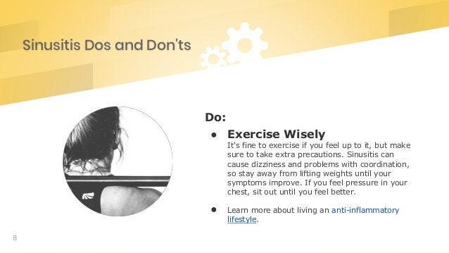 Sinusitis Dos and Don'ts 8 Do: ● Exercise Wisely It's fine to exercise if you feel up to it, but make sure to take extra p...