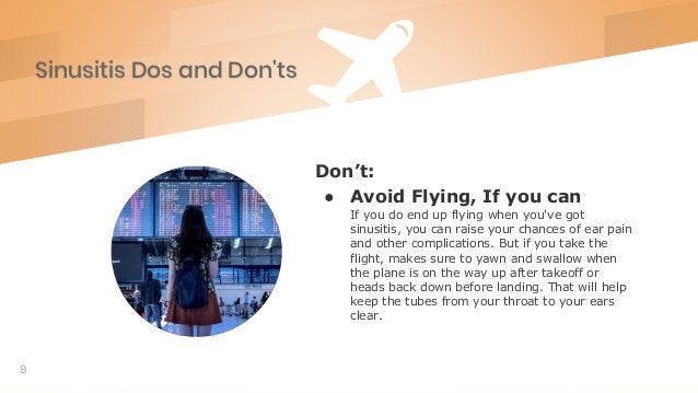 Sinusitis Dos and Don'ts 9 Don't: ● Avoid Flying, If you can If you do end up flying when you've got sinusitis, you can ra...