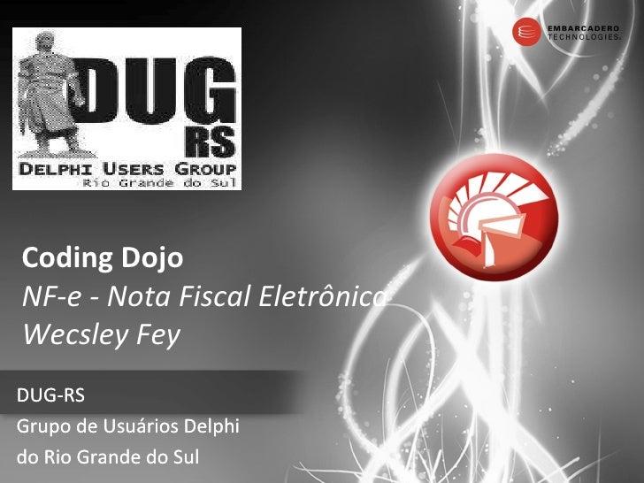 Coding Dojo NF-e - Nota Fiscal Eletrônica Wecsley Fey DUG-RS Grupo de Usuários Delphi  do Rio Grande do Sul DUG-RS Grupo d...