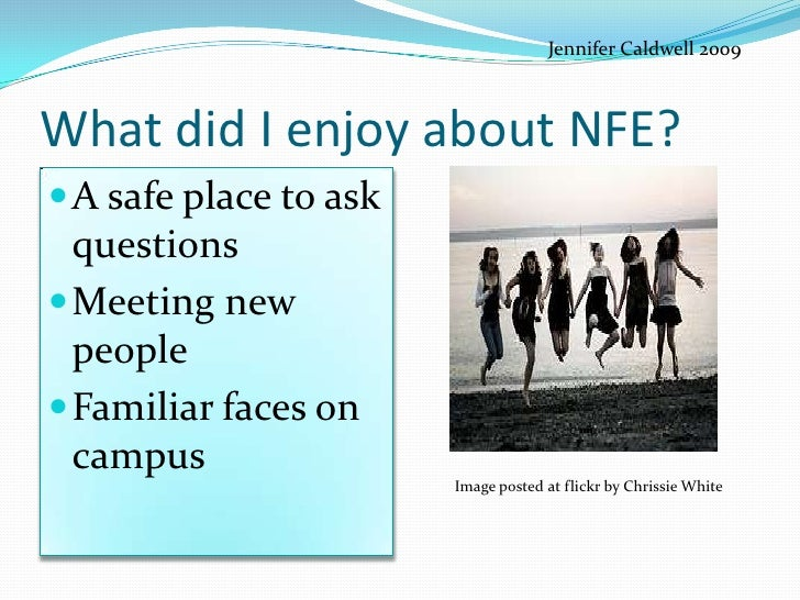 Jennifer Caldwell 2009    What did I enjoy about NFE? A safe place to ask  questions Meeting new  people Familiar faces...