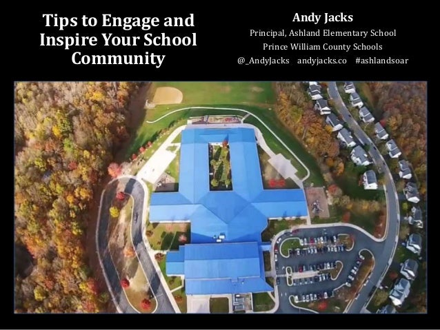Tips to Engage and Inspire Your School Community Andy Jacks Principal, Ashland Elementary School Prince William County Sch...