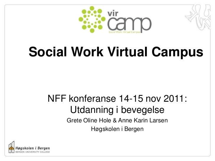 Social Work Virtual Campus  NFF konferanse 14-15 nov 2011:      Utdanning i bevegelse      Grete Oline Hole & Anne Karin L...