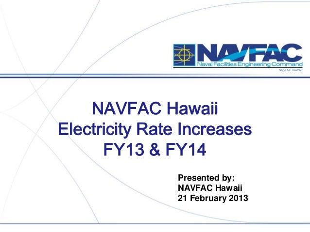 NAVFAC HAWAII NAVFAC Hawaii Electricity Rate Increases FY13 & FY14 Presented by: NAVFAC Hawaii 21 February 2013