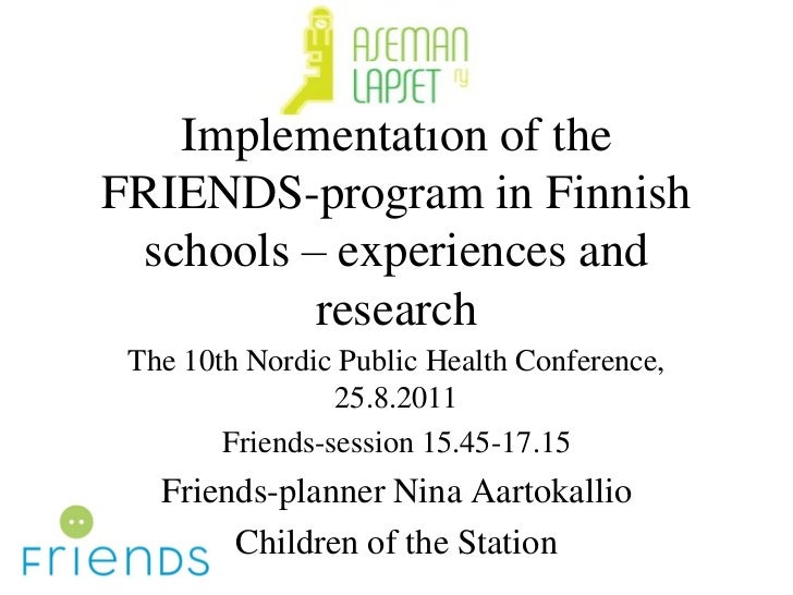 Implementation of theFRIENDS-program in Finnish schools – experiences and          research The 10th Nordic Public Health ...