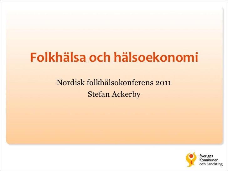 Folkhälsa och hälsoekonomi    Nordisk folkhälsokonferens 2011            Stefan Ackerby