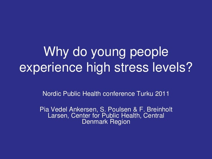 Why do young peopleexperience high stress levels?    Nordic Public Health conference Turku 2011   Pia Vedel Ankersen, S. P...