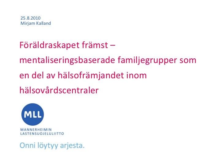 25.8.2010Mirjam KallandFöräldraskapet främst –mentaliseringsbaserade familjegrupper somen del av hälsofrämjandet inomhälso...
