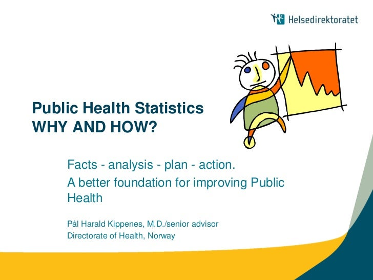 Public Health StatisticsWHY AND HOW?    Facts - analysis - plan - action.    A better foundation for improving Public    H...