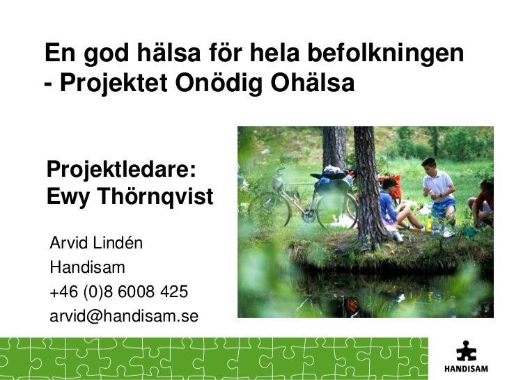 En god hälsa för hela befolkningen- Projektet Onödig OhälsaProjektledare:Ewy ThörnqvistArvid LindénHandisam+46 (0)8 6008 4...