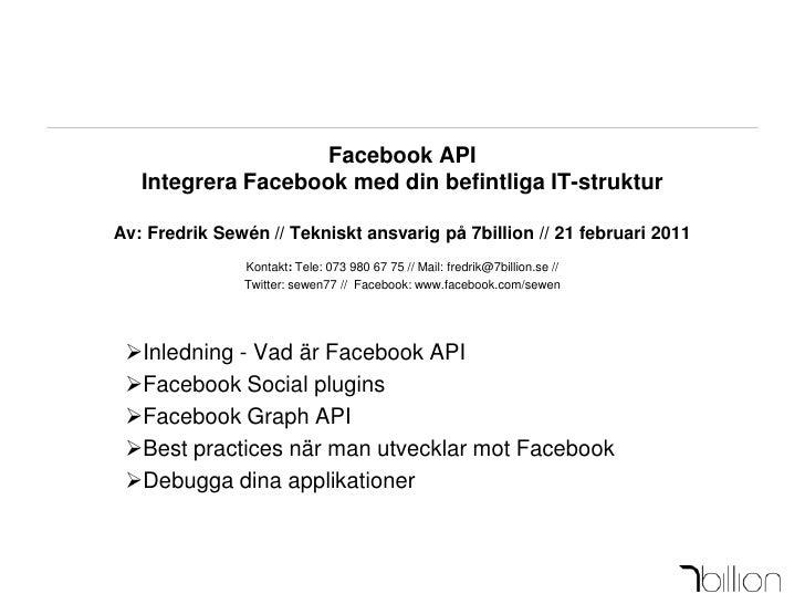Facebook APIIntegrera Facebook med din befintliga IT-strukturAv: Fredrik Sewén // Tekniskt ansvarig på 7billion // 21 febr...