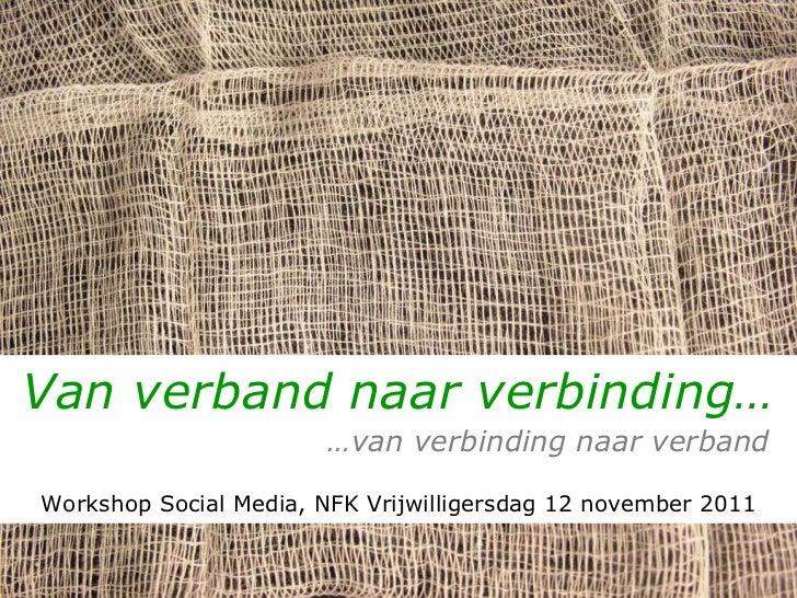 Van verband naar verbinding…   … van verbinding naar verband Workshop Social Media, NFK Vrijwilligersdag 12 november 2011