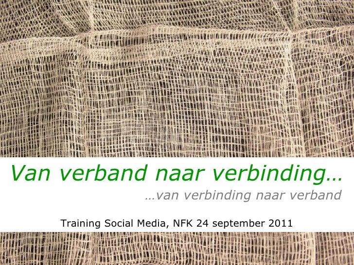 Van verband naar verbinding…   … van verbinding naar verband Training Social Media, NFK 24 september 2011