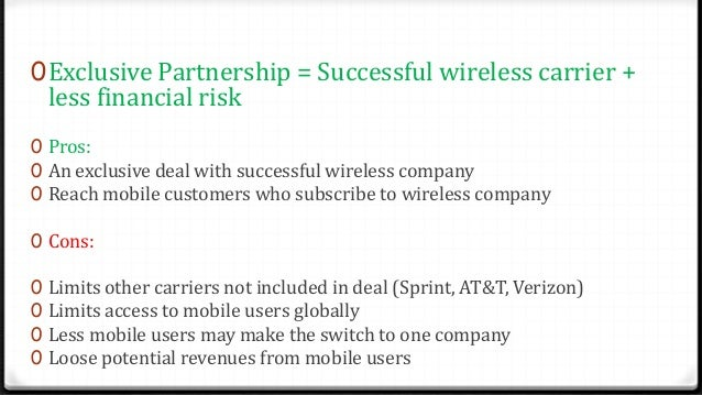 0Exclusive Partnership = Successful wireless carrier + less financial risk 0 Pros: 0 An exclusive deal with successful wir...