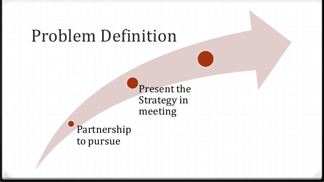 Problem Definition Partnership to pursue Present the Strategy in meeting