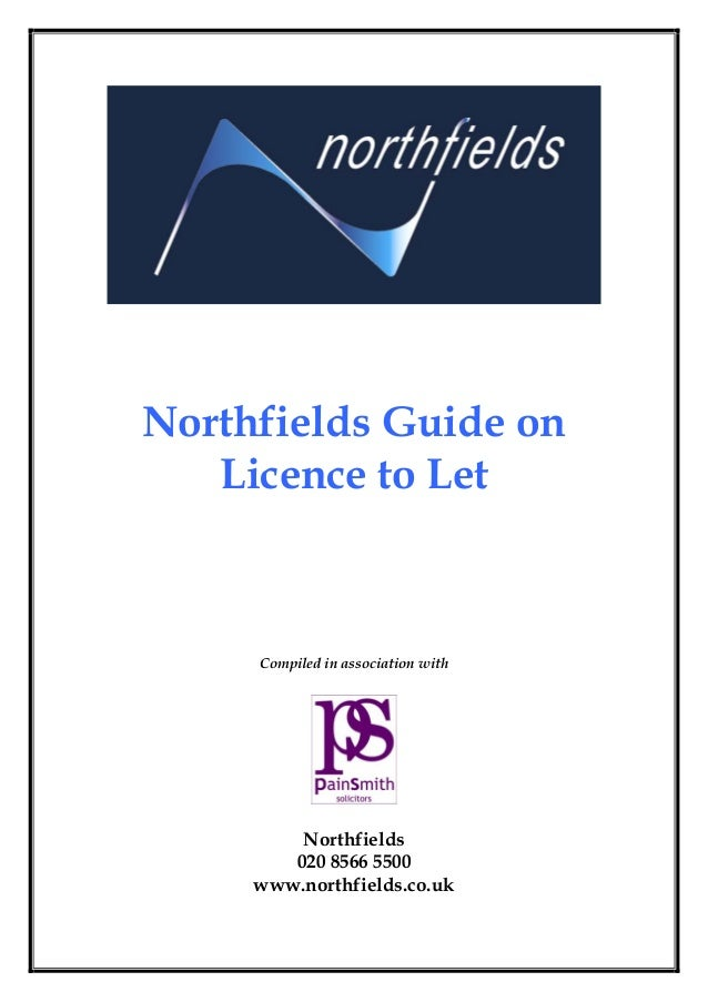 Northfields Guide on Licence to Let Compiled in association with Northfields 020 8566 5500 www.northfields.co.uk
