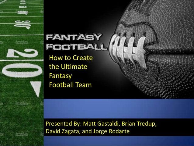Presented By: Matt Gastaldi, Brian Tredup,David Zagata, and Jorge RodarteHow to Createthe UltimateFantasyFootball Team