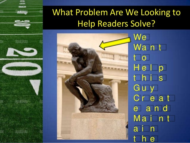What Problem Are We Looking toHelp Readers Solve?WeWa n tt oH e l pt h i sG u yC r e a te a n dM a i n ta i nt h e