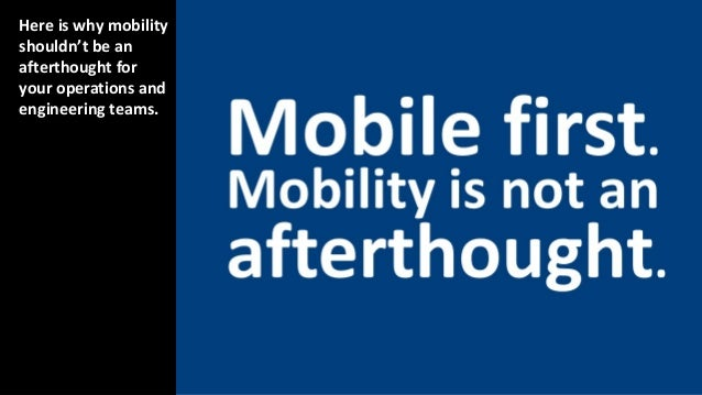 Here is why mobility shouldn't be an afterthought for your operations and engineering teams.