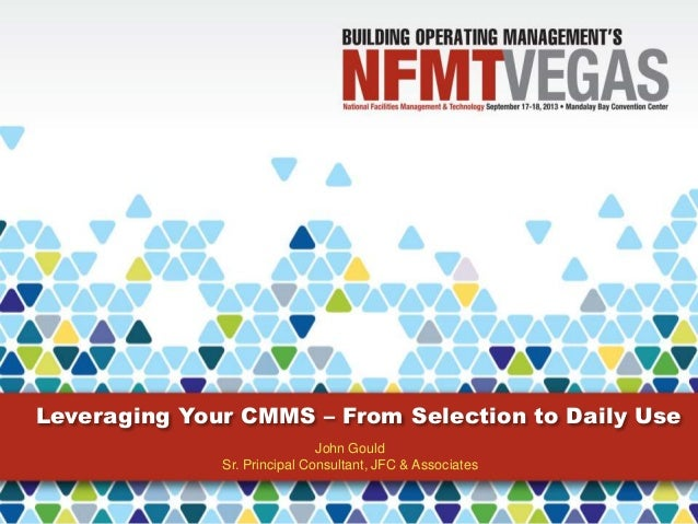 Leveraging Your CMMS – From Selection to Daily Use John Gould Sr. Principal Consultant, JFC & Associates