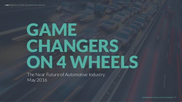 UNDERSTAND TODAY. SHAPE TOMORROW. The Near Future of Automotive Industry May 2016 GAME CHANGERS ON 4 WHEELS 1 LHBS // THE ...