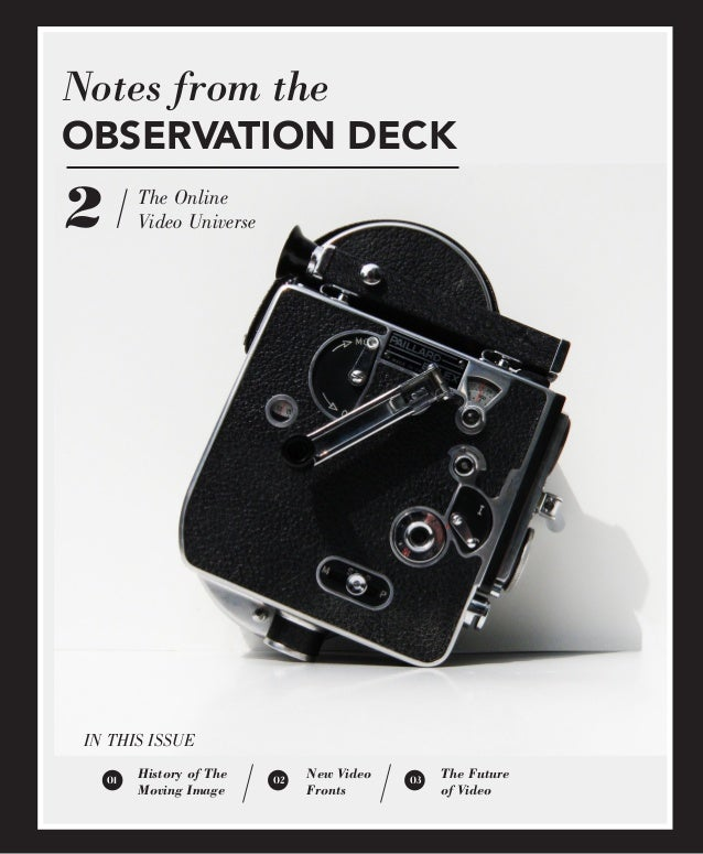 Notes from the OBSERVATION DECK  2  The Online Video Universe  IN THIS ISSUE 01  History of The Moving Image  02  New Vide...