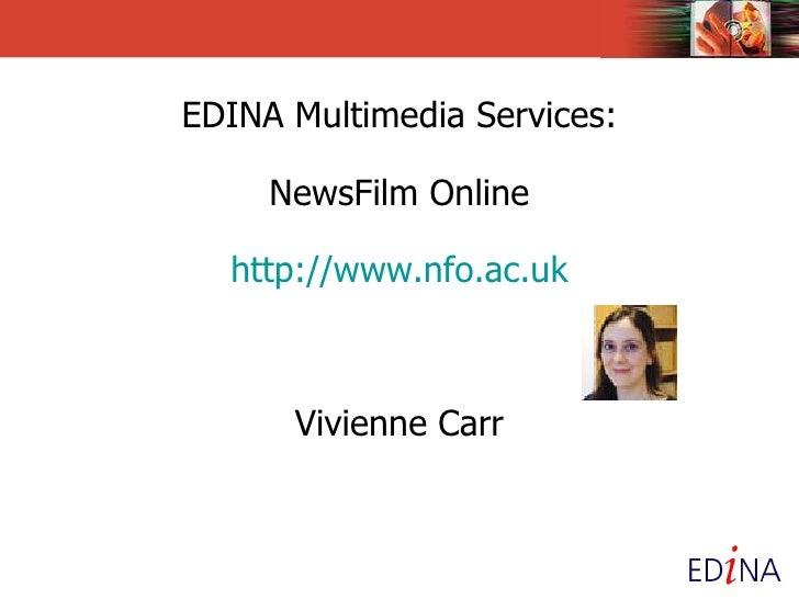 EDINA Multimedia Services:   NewsFilm Online http://www.nfo.ac.uk Vivienne Carr