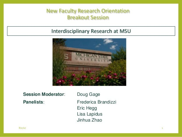 8/17/17 1 New Faculty Research Orientation Breakout Session Session Moderator: Doug Gage Panelists: Frederica Brandizzi Er...