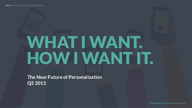 UNDERSTAND TODAY. SHAPE TOMORROW. 1 WHAT I WANT. HOW I WANT IT. LHBS // THE NEAR FUTURE OF PERSONALIZATION The Near Future...