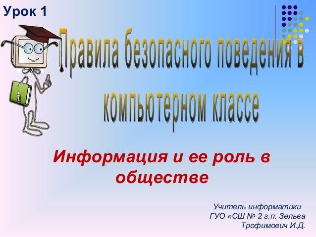 Урок 1Информация и ее роль вобществеУчитель информатикиГУО «СШ № 2 г.п. ЗельваТрофимович И.Д.