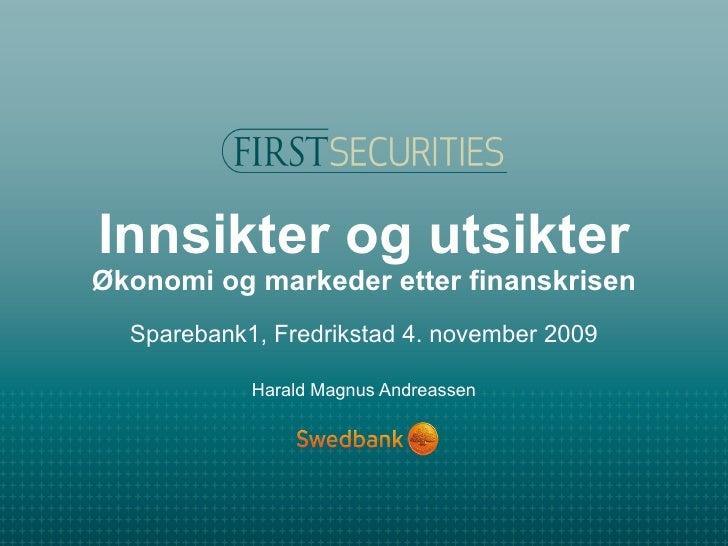 Innsikter og utsikter Økonomi og markeder etter finanskrisen Sparebank1, Fredrikstad 4. november 2009 Harald Magnus Andrea...