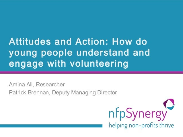 Attitudes and Action: How do young people understand and engage with volunteering Amina Ali, Researcher Patrick Brennan, D...