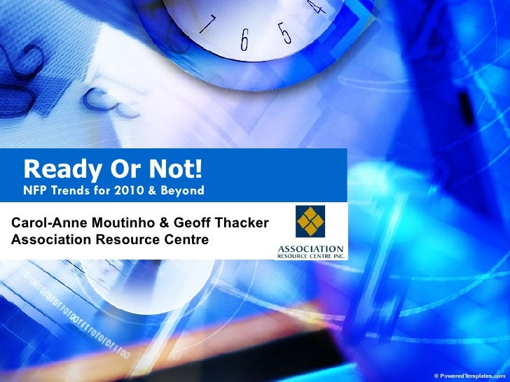 Ready Or Not!  NFP Trends for 2010 & Beyond Carol-Anne Moutinho & Geoff Thacker Association Resource Centre