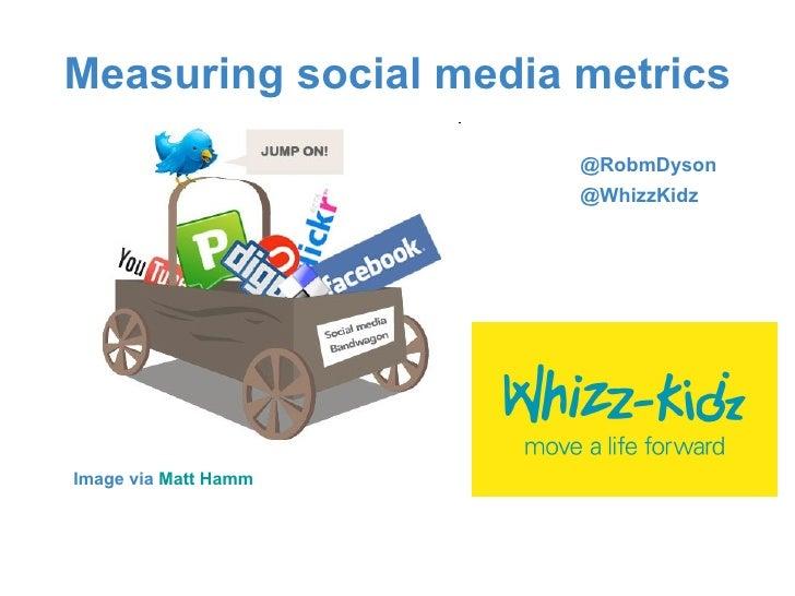 Measuring social media metrics <ul><li>Image via  Matt Hamm </li></ul>@RobmDyson @WhizzKidz