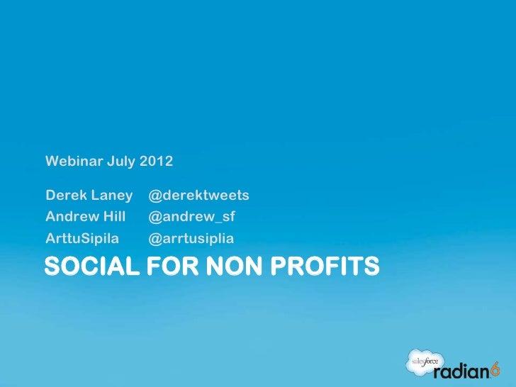 Webinar July 2012Derek Laney   @derektweetsAndrew Hill   @andrew_sfArttuSipila   @arrtusipliaSOCIAL FOR NON PROFITS