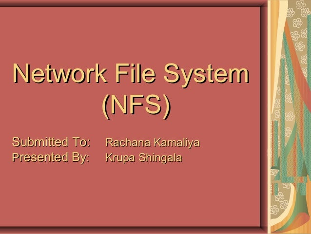 Network File SystemNetwork File System (NFS)(NFS) Submitted To:Submitted To: Rachana KamaliyaRachana Kamaliya PPresented B...