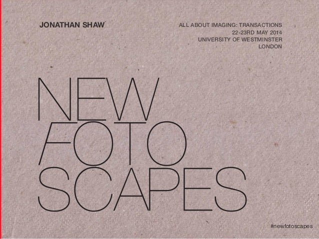 #newfotoscapes JONATHAN SHAW ALL ABOUT IMAGING: TRANSACTIONS 22-23RD MAY 2014 UNIVERSITY OF WESTMINSTER LONDON