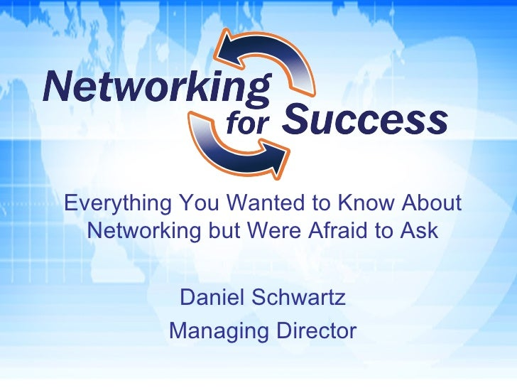 Everything You Wanted to Know About Networking but Were Afraid to Ask Daniel Schwartz Managing Director