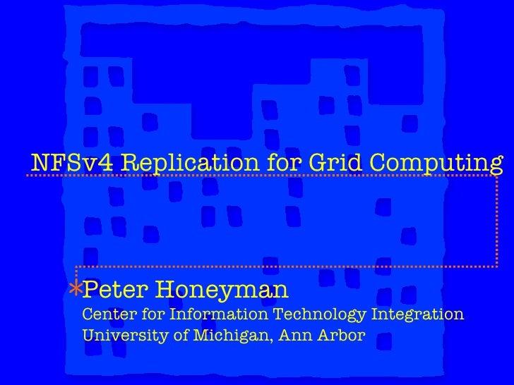 NFSv4 Replication for Grid Computing Peter Honeyman Center for Information Technology Integration University of Michigan, ...
