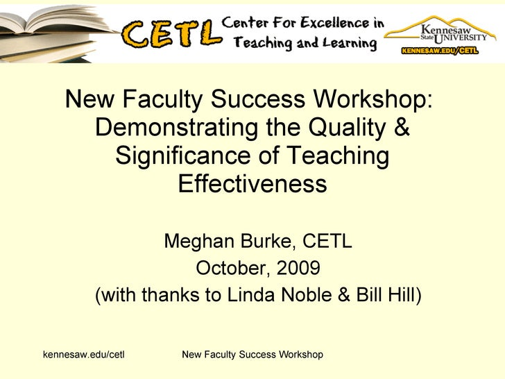 New Faculty Success Workshop:  Demonstrating the Quality & Significance of Teaching Effectiveness Meghan Burke, CETL Octob...