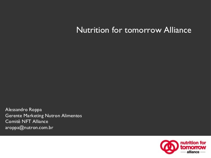 Nutrition for tomorrow Alliance Alessandro Roppa Gerente Marketing Nutron Alimentos Comitê NFT Alliance [email_address]