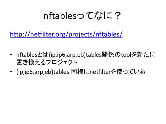 netfilter, iptables and nftables? • netfilter – Linux にあるパケット書き換えのフレームワーク – NAT, NAPT, IP MASQUERADE等を実装 – conntrackもnetfi...