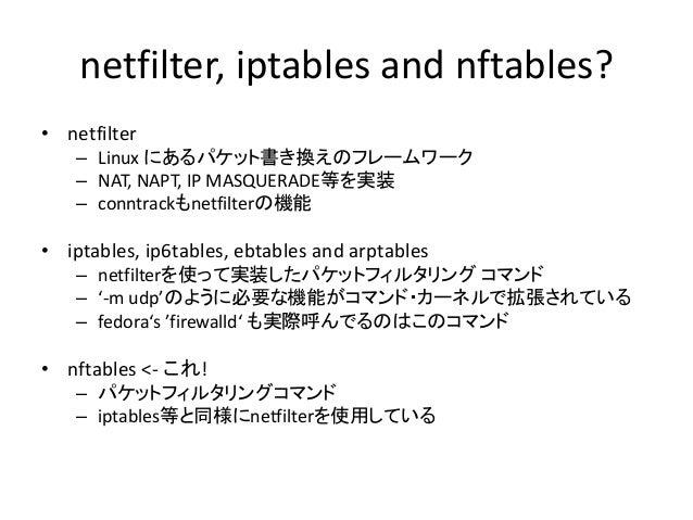{ip,ip6,arp,eb}tables? iptablesはLinuxでパケットをフィルタしたり、NATなどで パケットを書き換えたりすることができるソフトです Linuxでホームルータを作る際には(ほぼ)必須 iptablesは以下のもの...