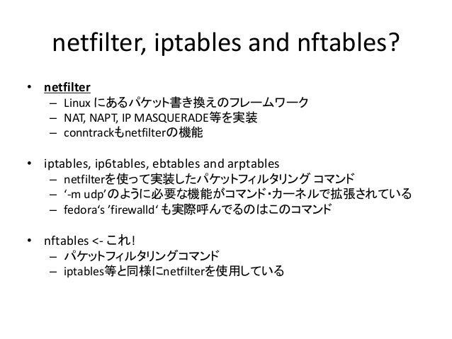 {ip,ip6,arp,eb}tables? 各種通信プロトコル・ネットワーク機能毎に以下のコマ ンドが存在します • IPv4: iptables • IPv6: ip6tables • ARP: arptables (ロードバランサ・LVS...