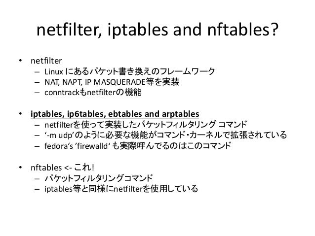 nftables? iptablesが持つ技術的負債 • iptablesが産まれたのは1999年11月 – http://www.netfilter.org/about.html#history – 16年経過! • Extension Mo...