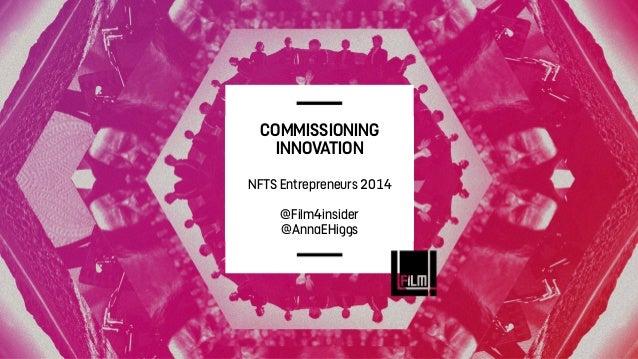 COMMISSIONING INNOVATION NFTS Entrepreneurs 2014 @Film4insider @AnnaEHiggs