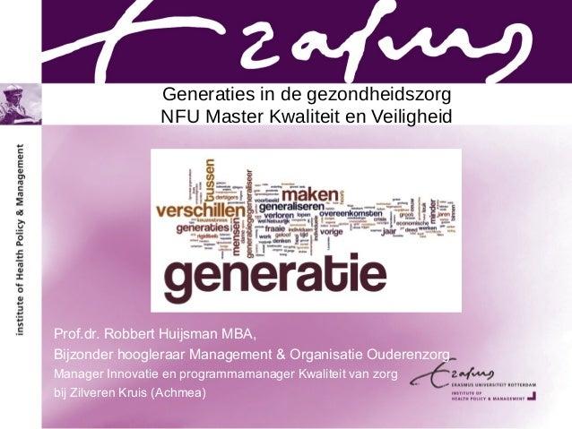 Generaties in de gezondheidszorg NFU Master Kwaliteit en Veiligheid Prof.dr. Robbert Huijsman MBA, Bijzonder hoogleraar Ma...