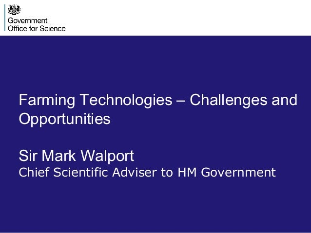 Farming Technologies – Challenges and Opportunities Sir Mark Walport Chief Scientific Adviser to HM Government