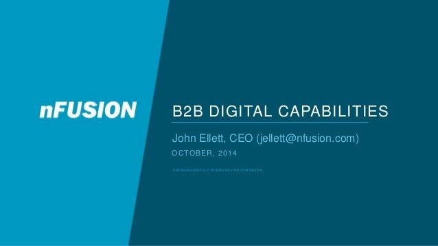 B2B DIGITAL CAPABILITIES  John Ellett, CEO (jellett@nfusion.com)  OCTOBER, 2014  © NFUSION GROUP, LLC. PROPRIETARY AND CON...