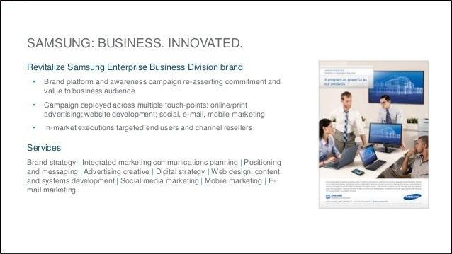 SAMSUNG: BUSINESS. INNOVATED.  Revitalize Samsung Enterprise Business Division brand  • Brand platform and awareness campa...