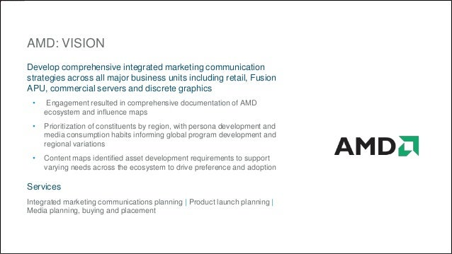AMD: VISION  Develop comprehensive integrated marketing communication  strategies across all major business units includin...